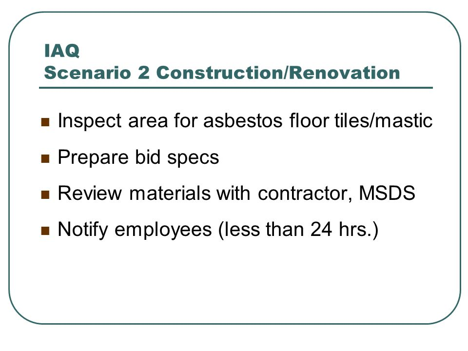 IAQ Scenario 2 Construction/Renovation Inspect area for asbestos floor tiles/mastic Prepare bid specs Review materials with contractor, MSDS Notify em