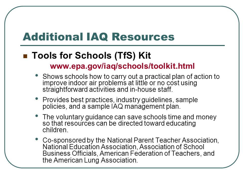 Additional IAQ Resources Tools for Schools (TfS) Kit www.epa.gov/iaq/schools/toolkit.html Shows schools how to carry out a practical plan of action to