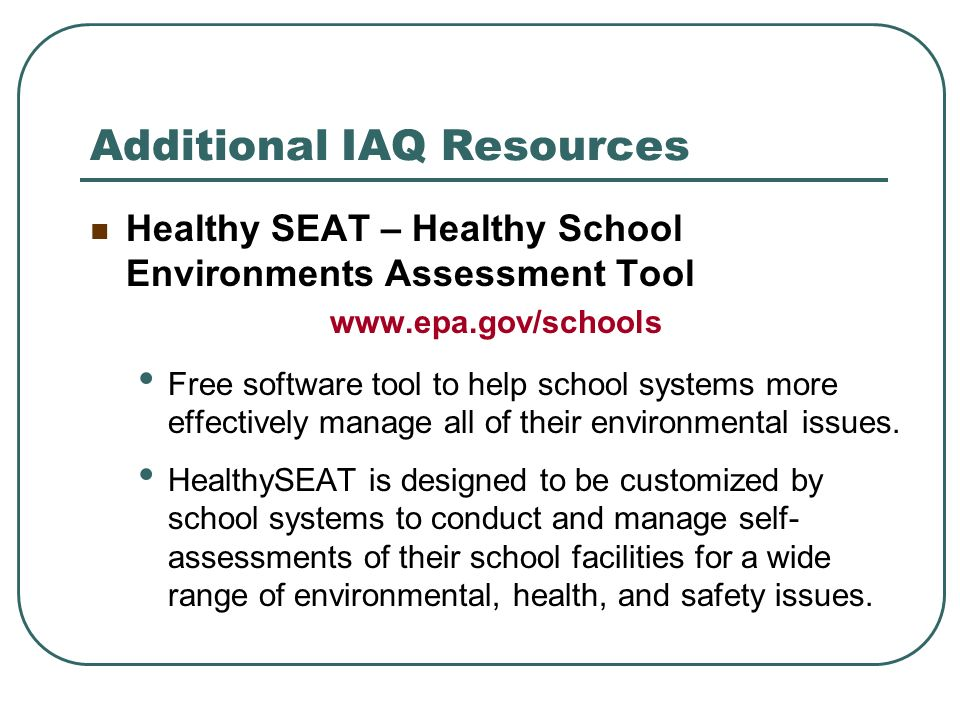 Additional IAQ Resources Healthy SEAT – Healthy School Environments Assessment Tool www.epa.gov/schools Free software tool to help school systems more