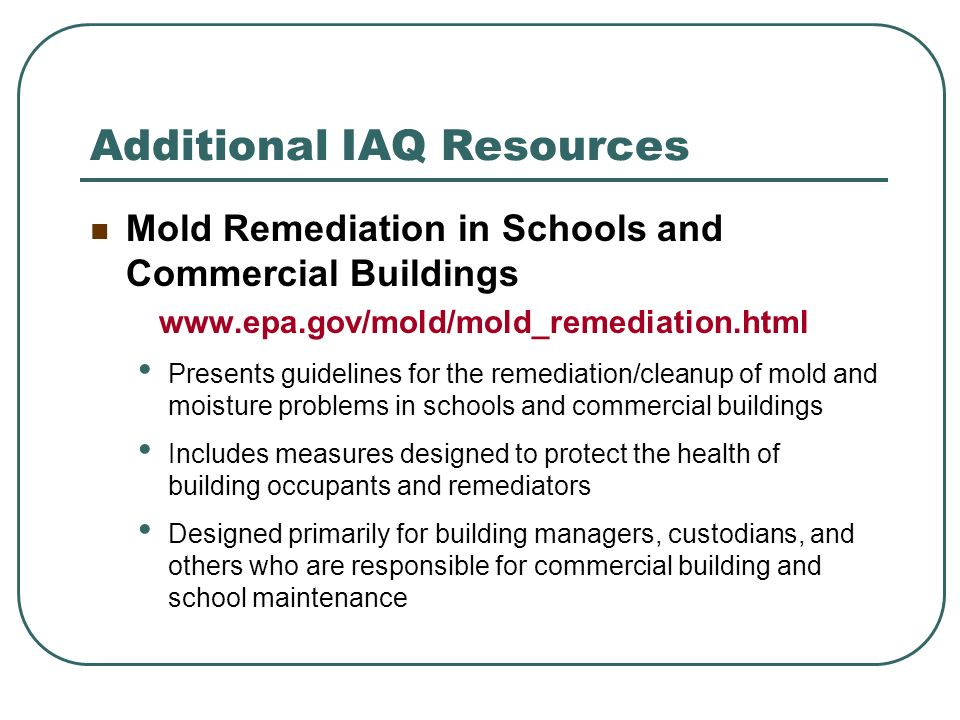 Additional IAQ Resources Mold Remediation in Schools and Commercial Buildings www.epa.gov/mold/mold_remediation.html Presents guidelines for the remed