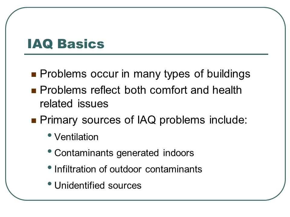 IAQ Basics Problems occur in many types of buildings Problems reflect both comfort and health related issues Primary sources of IAQ problems include: