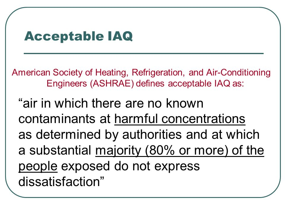 Acceptable IAQ American Society of Heating, Refrigeration, and Air-Conditioning Engineers (ASHRAE) defines acceptable IAQ as: air in which there are n