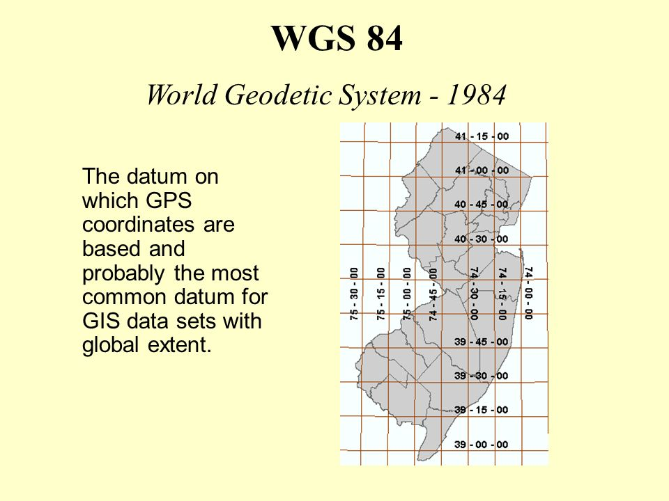WGS 84 The datum on which GPS coordinates are based and probably the most common datum for GIS data sets with global extent. World Geodetic System - 1