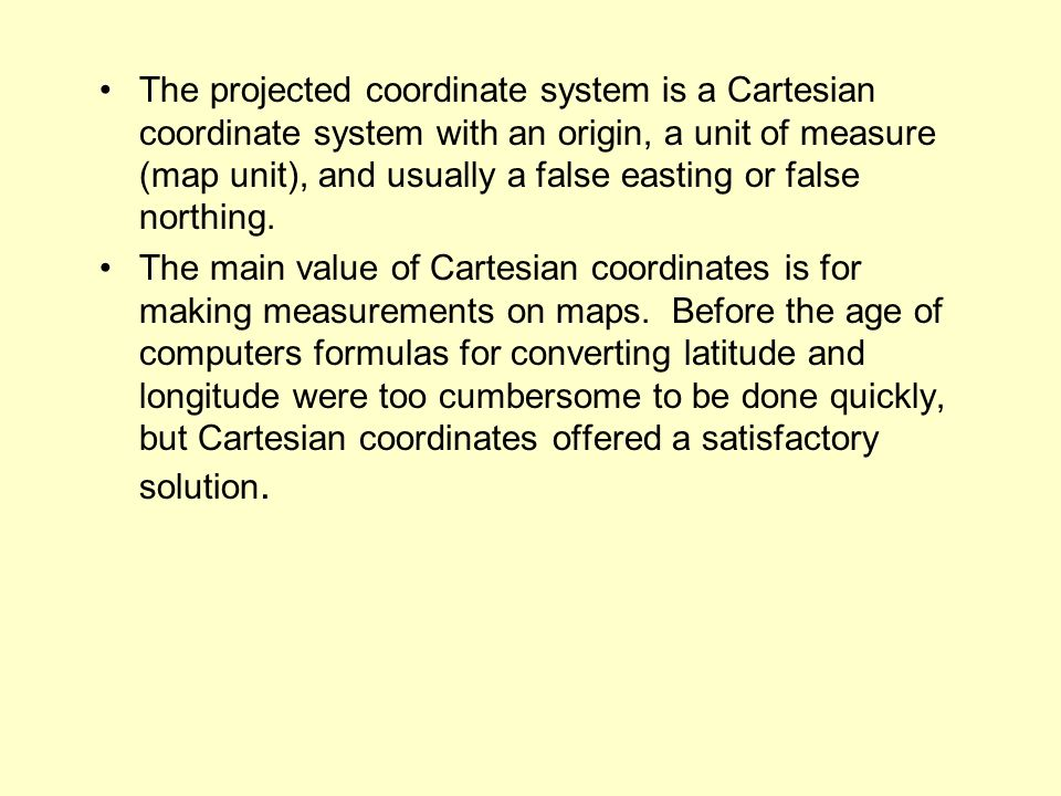 The projected coordinate system is a Cartesian coordinate system with an origin, a unit of measure (map unit), and usually a false easting or false no
