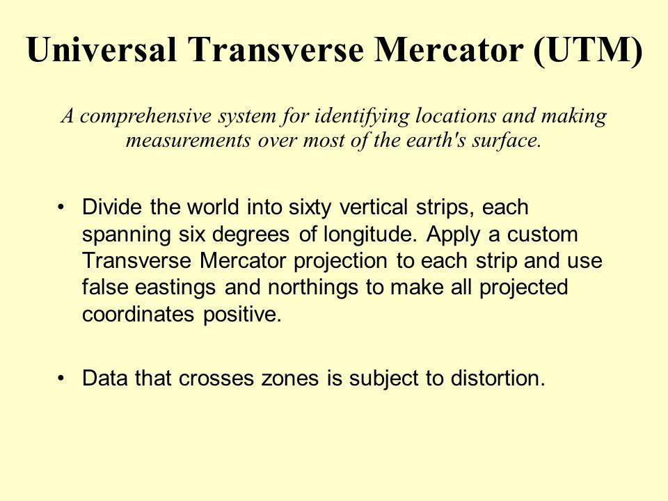 Universal Transverse Mercator (UTM) Divide the world into sixty vertical strips, each spanning six degrees of longitude. Apply a custom Transverse Mer