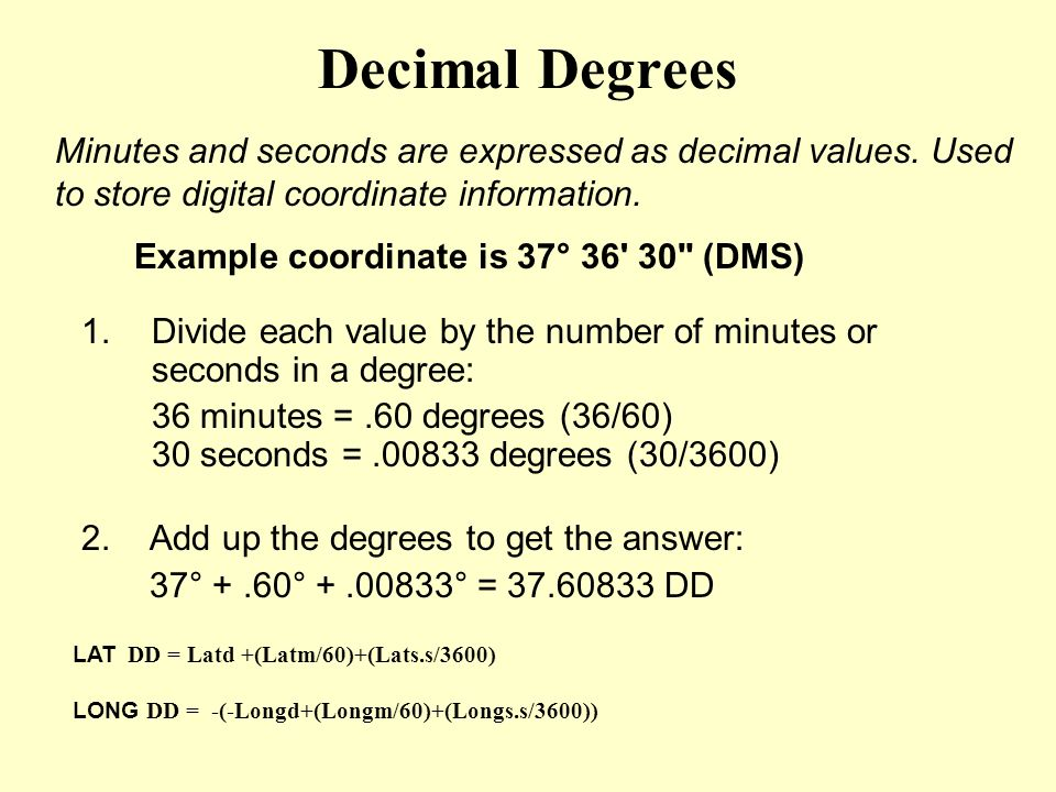 Decimal Degrees 1.Divide each value by the number of minutes or seconds in a degree: 36 minutes =.60 degrees (36/60) 30 seconds =.00833 degrees (30/36