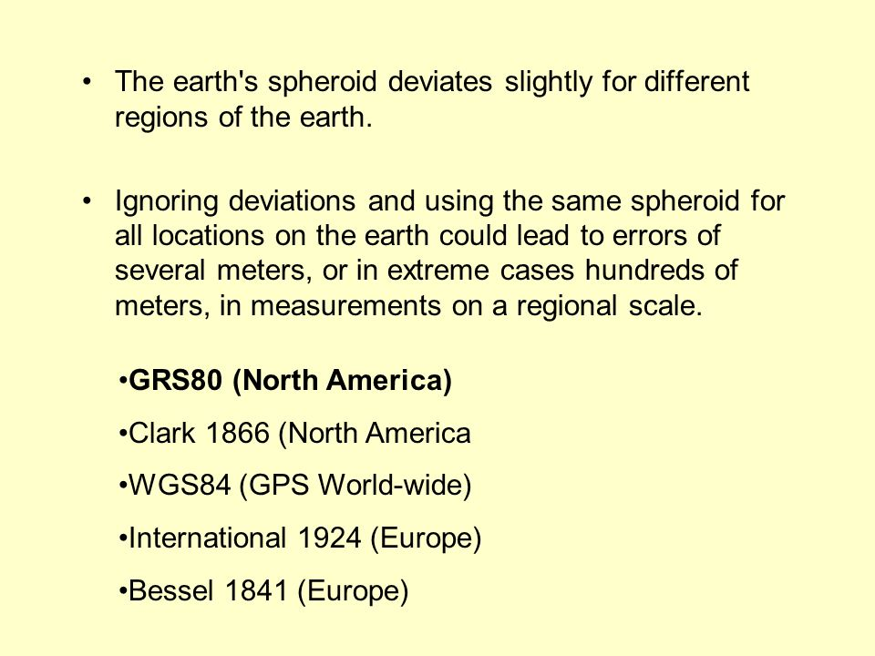 The earth's spheroid deviates slightly for different regions of the earth. Ignoring deviations and using the same spheroid for all locations on the ea