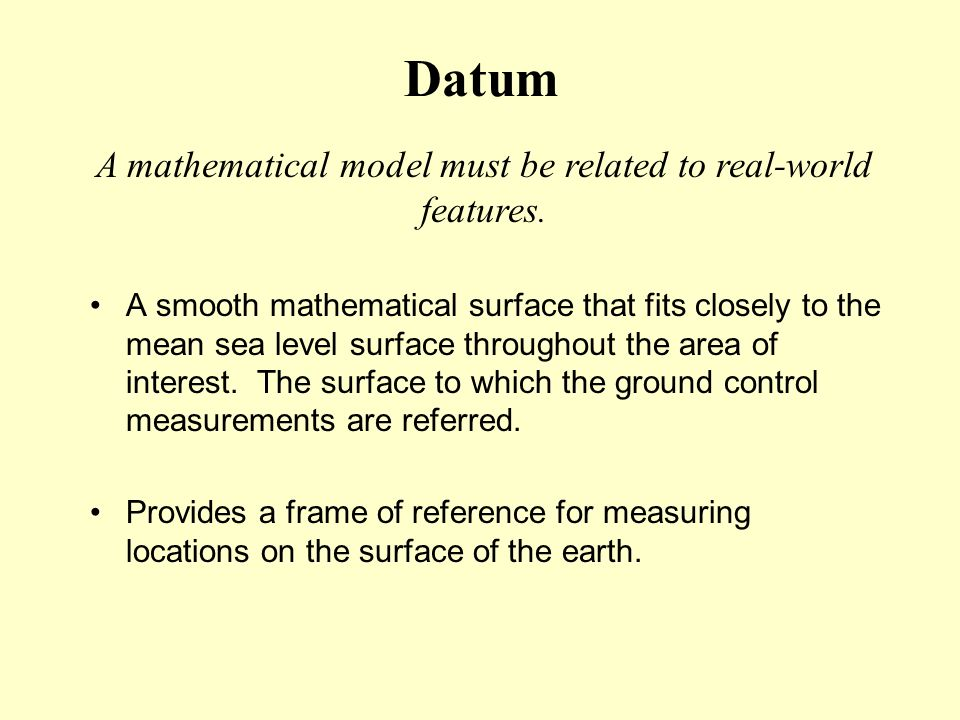 Datum A smooth mathematical surface that fits closely to the mean sea level surface throughout the area of interest. The surface to which the ground c