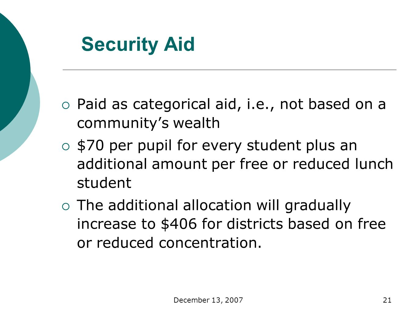 December 13, Security Aid Paid as categorical aid, i.e., not based on a communitys wealth $70 per pupil for every student plus an additional amount per free or reduced lunch student The additional allocation will gradually increase to $406 for districts based on free or reduced concentration.