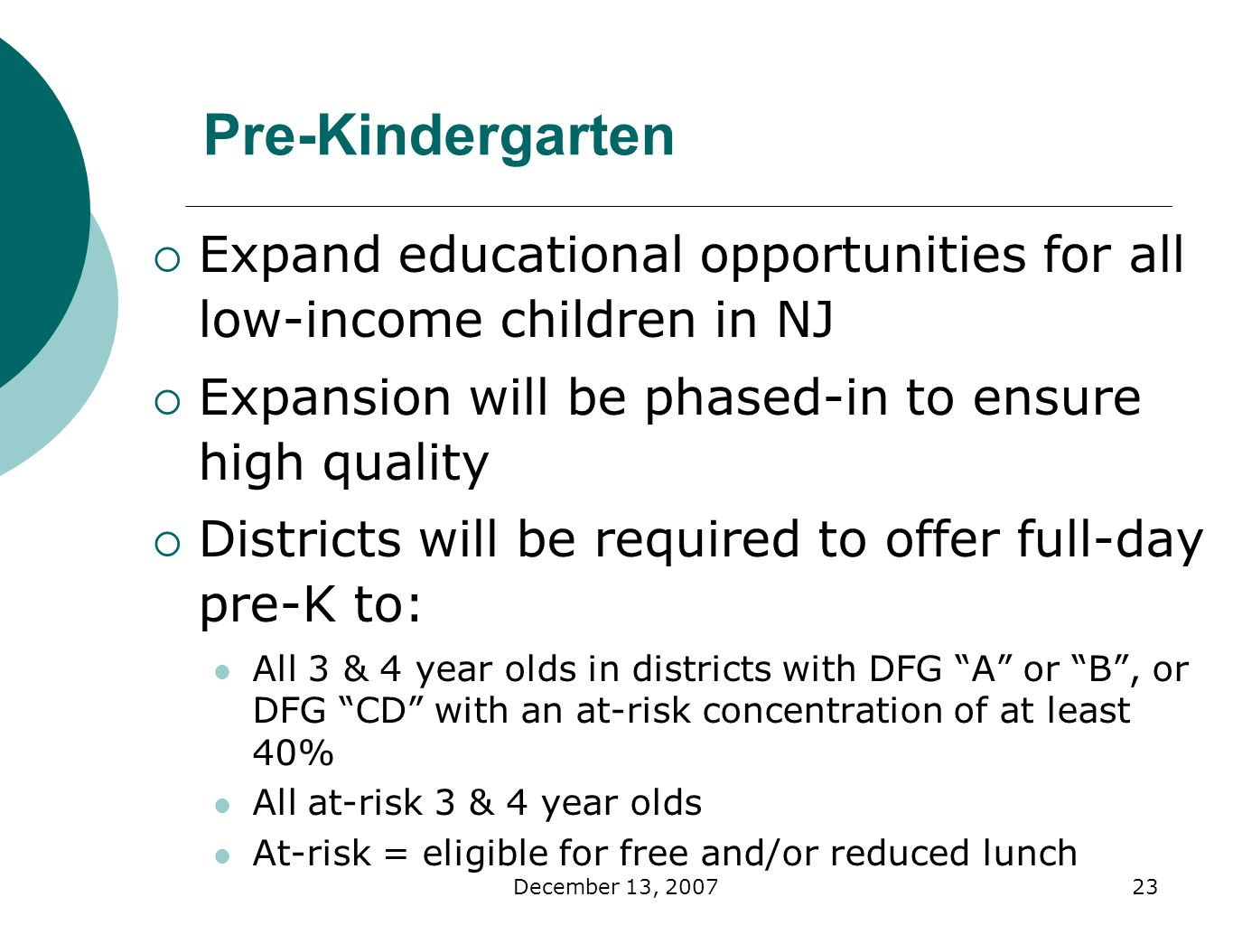 December 13, Pre-Kindergarten Expand educational opportunities for all low-income children in NJ Expansion will be phased-in to ensure high quality Districts will be required to offer full-day pre-K to: All 3 & 4 year olds in districts with DFG A or B, or DFG CD with an at-risk concentration of at least 40% All at-risk 3 & 4 year olds At-risk = eligible for free and/or reduced lunch
