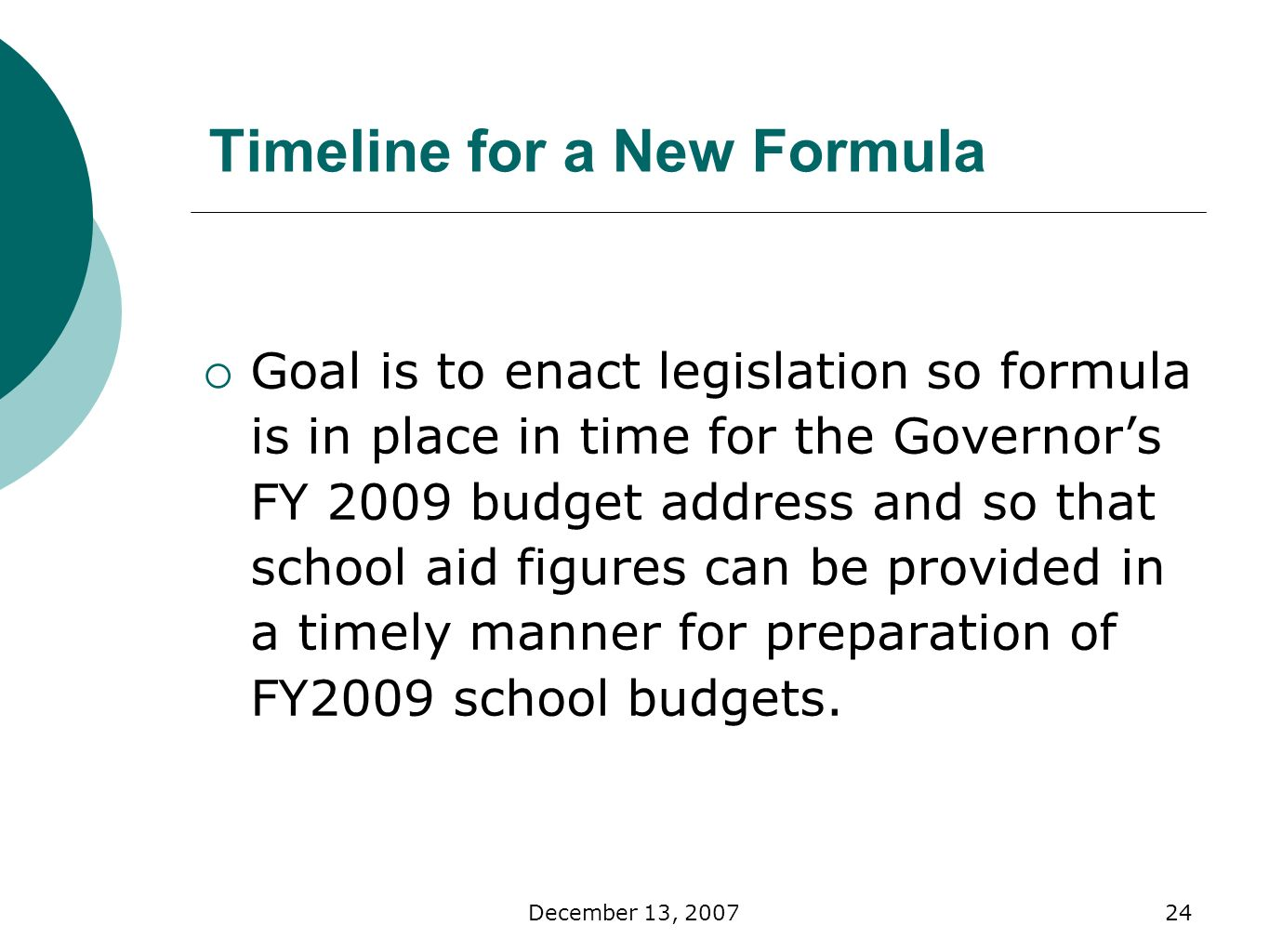 December 13, Timeline for a New Formula Goal is to enact legislation so formula is in place in time for the Governors FY 2009 budget address and so that school aid figures can be provided in a timely manner for preparation of FY2009 school budgets.
