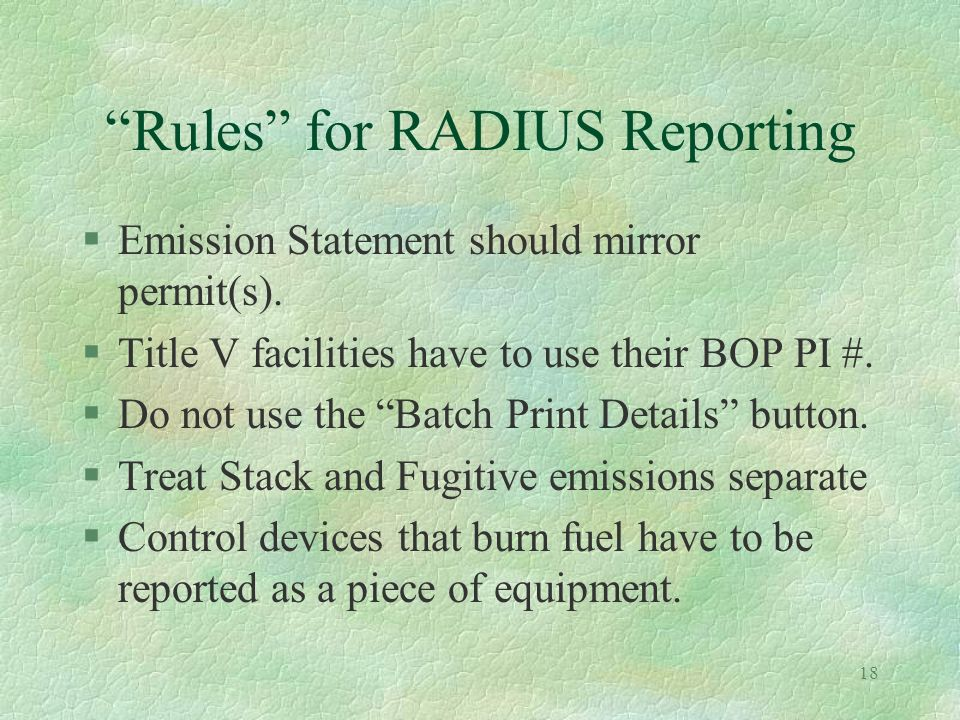 17 Whats New in RADIUS 2.9 §Ozone Season for 5/1/03 - 9/30/03 (tons/season) §Additional air contaminant names §1000 tons/year for CO2 §lbs/year for TAPs