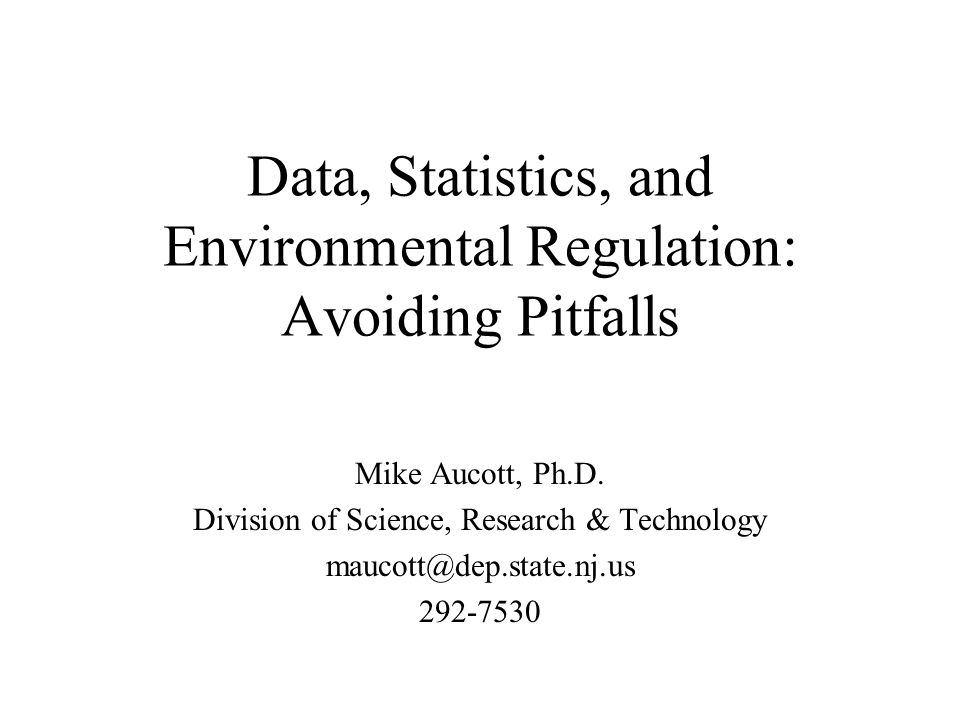 Data, Statistics, and Environmental Regulation: Avoiding Pitfalls Mike Aucott, Ph.D.