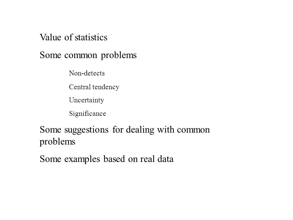 Value of statistics Some common problems Non-detects Central tendency Uncertainty Significance Some suggestions for dealing with common problems Some