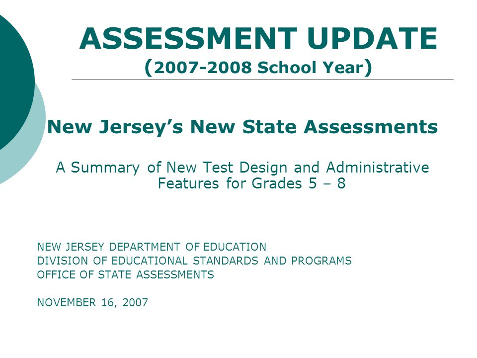 ASSESSMENT UPDATE ( 2007-2008 School Year ) New Jerseys New State Assessments A Summary of New Test Design and Administrative Features for Grades 5 – 8 NEW JERSEY DEPARTMENT OF EDUCATION DIVISION OF EDUCATIONAL STANDARDS AND PROGRAMS OFFICE OF STATE ASSESSMENTS NOVEMBER 16, 2007