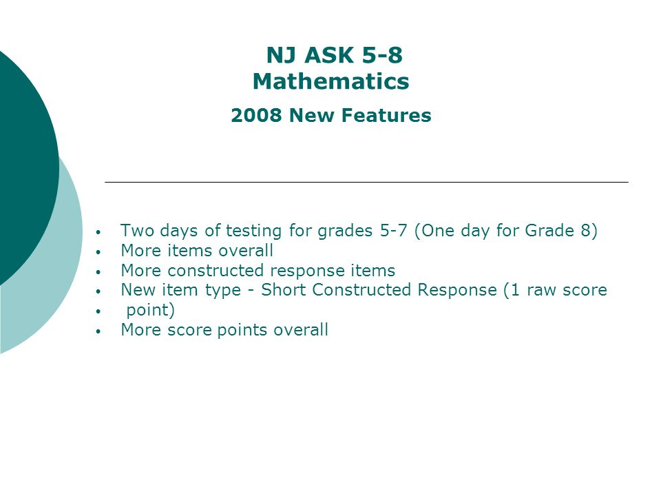 NJ ASK 5-8 Mathematics 2008 New Features Two days of testing for grades 5-7 (One day for Grade 8) More items overall More constructed response items New item type - Short Constructed Response (1 raw score point) More score points overall