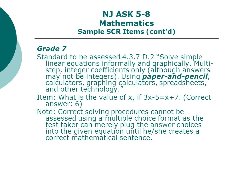 NJ ASK 5-8 Mathematics Sample SCR Items (contd) Grade 7 Standard to be assessed 4.3.7 D.2 Solve simple linear equations informally and graphically.
