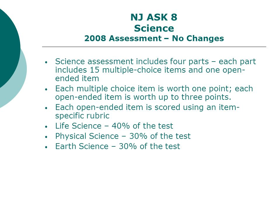 NJ ASK 8 Science 2008 Assessment – No Changes Science assessment includes four parts – each part includes 15 multiple-choice items and one open- ended item Each multiple choice item is worth one point; each open-ended item is worth up to three points.