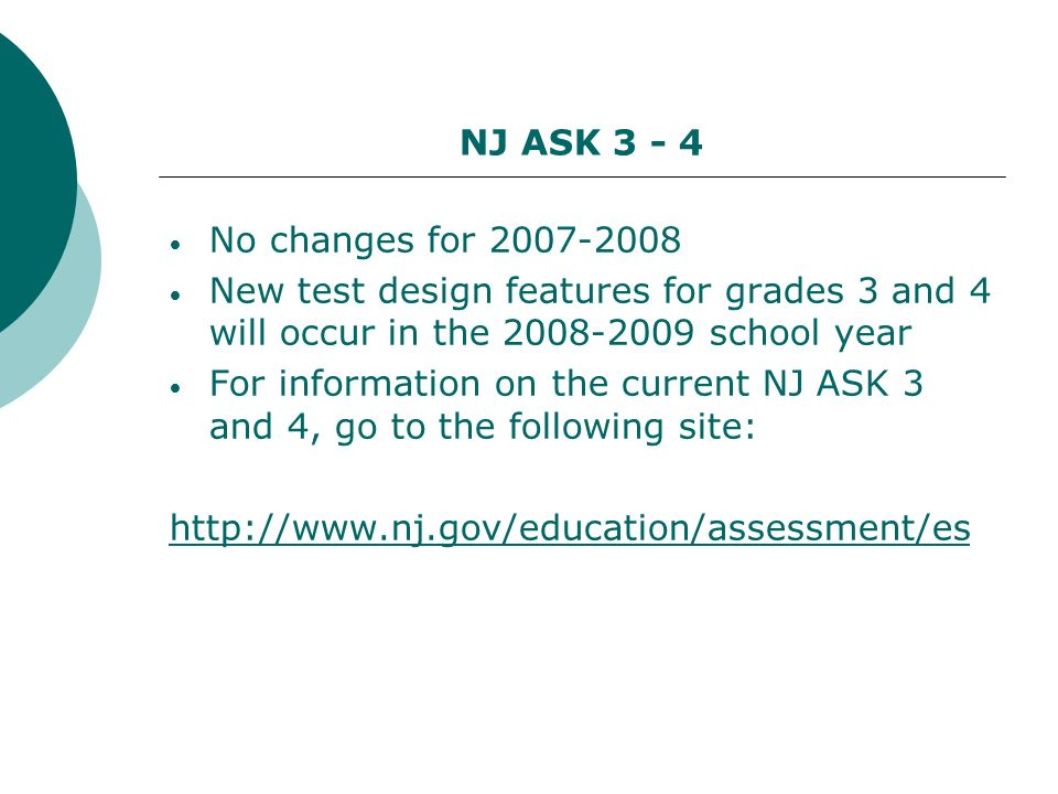 NJ ASK 3 - 4 No changes for 2007-2008 New test design features for grades 3 and 4 will occur in the 2008-2009 school year For information on the current NJ ASK 3 and 4, go to the following site: http://www.nj.gov/education/assessment/es