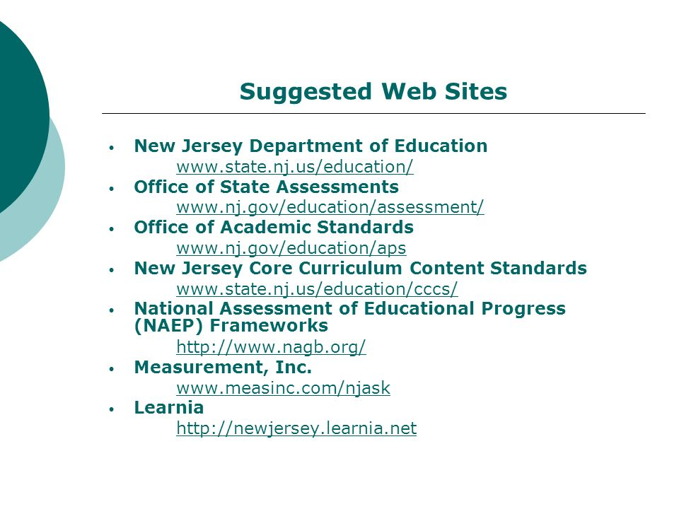Suggested Web Sites New Jersey Department of Education www.state.nj.us/education/ Office of State Assessments www.nj.gov/education/assessment/ Office of Academic Standards www.nj.gov/education/aps New Jersey Core Curriculum Content Standards www.state.nj.us/education/cccs/ National Assessment of Educational Progress (NAEP) Frameworks http://www.nagb.org/ Measurement, Inc.