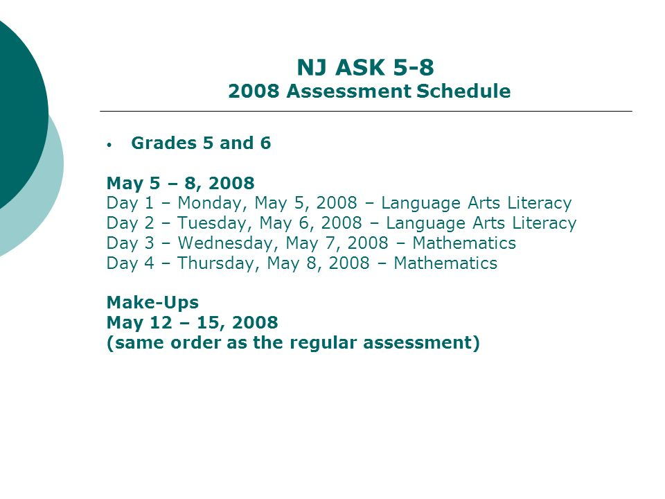 NJ ASK 5-8 2008 Assessment Schedule Grades 5 and 6 May 5 – 8, 2008 Day 1 – Monday, May 5, 2008 – Language Arts Literacy Day 2 – Tuesday, May 6, 2008 – Language Arts Literacy Day 3 – Wednesday, May 7, 2008 – Mathematics Day 4 – Thursday, May 8, 2008 – Mathematics Make-Ups May 12 – 15, 2008 (same order as the regular assessment)