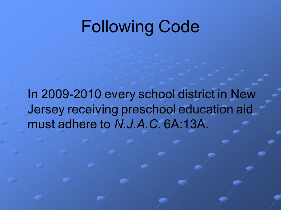 Following Code In 2009-2010 every school district in New Jersey receiving preschool education aid must adhere to N.J.A.C.