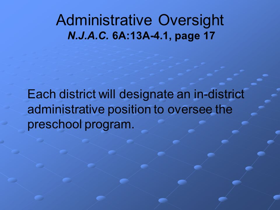 Administrative Oversight N.J.A.C. 6A:13A-4.1, page 17 Each district will designate an in-district administrative position to oversee the preschool pro