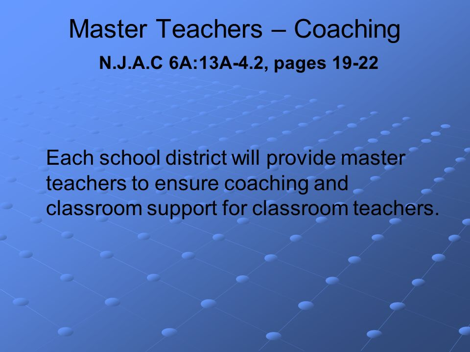 Master Teachers – Coaching N.J.A.C 6A:13A-4.2, pages 19-22 Each school district will provide master teachers to ensure coaching and classroom support for classroom teachers.