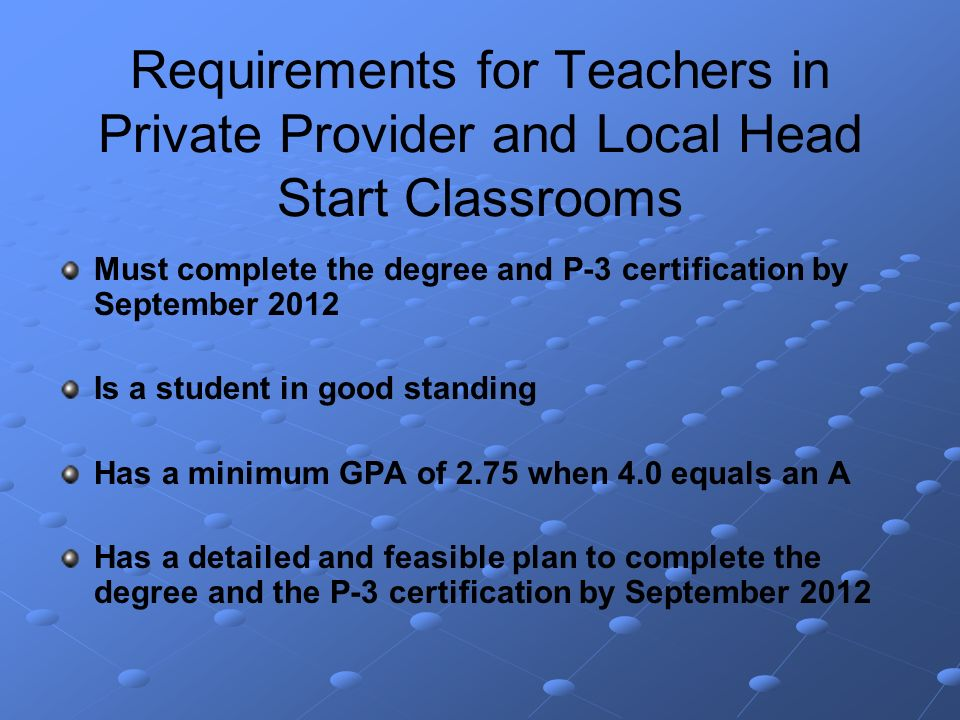 Requirements for Teachers in Private Provider and Local Head Start Classrooms Must complete the degree and P-3 certification by September 2012 Is a student in good standing Has a minimum GPA of 2.75 when 4.0 equals an A Has a detailed and feasible plan to complete the degree and the P-3 certification by September 2012