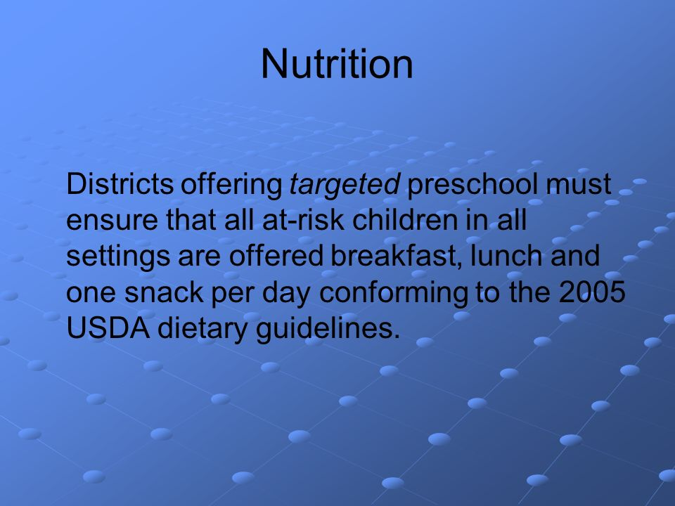 Nutrition Districts offering targeted preschool must ensure that all at-risk children in all settings are offered breakfast, lunch and one snack per day conforming to the 2005 USDA dietary guidelines.
