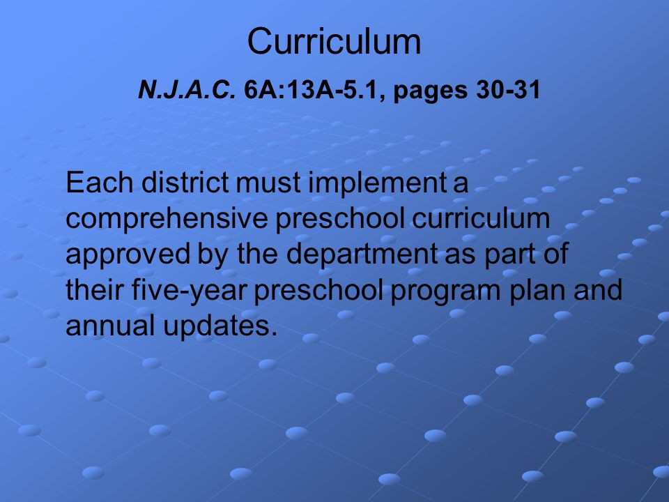 Curriculum N.J.A.C. 6A:13A-5.1, pages 30-31 Each district must implement a comprehensive preschool curriculum approved by the department as part of th