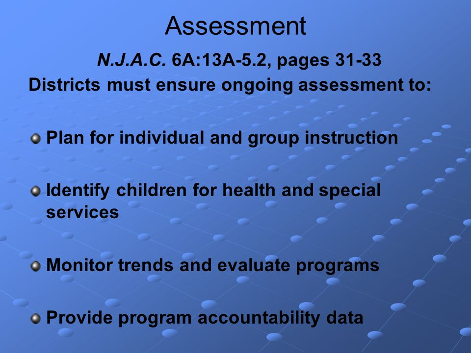 Assessment N.J.A.C. 6A:13A-5.2, pages 31-33 Districts must ensure ongoing assessment to: Plan for individual and group instruction Identify children f