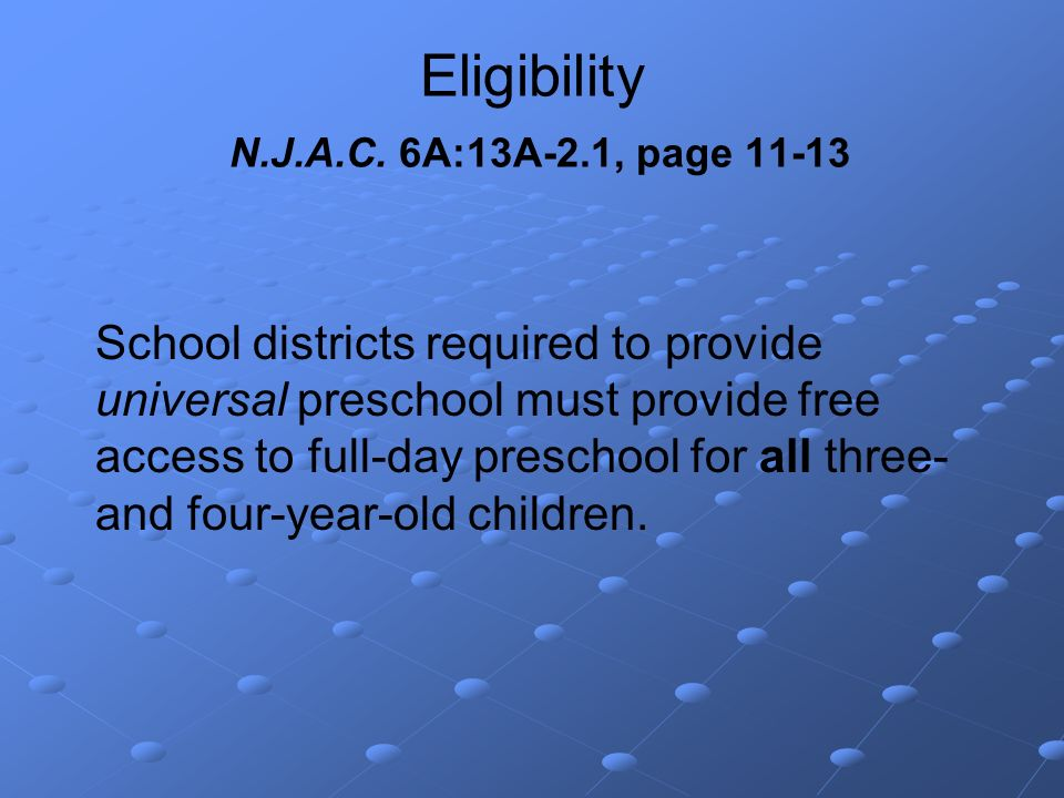 Eligibility N.J.A.C. 6A:13A-2.1, page 11-13 School districts required to provide universal preschool must provide free access to full-day preschool fo