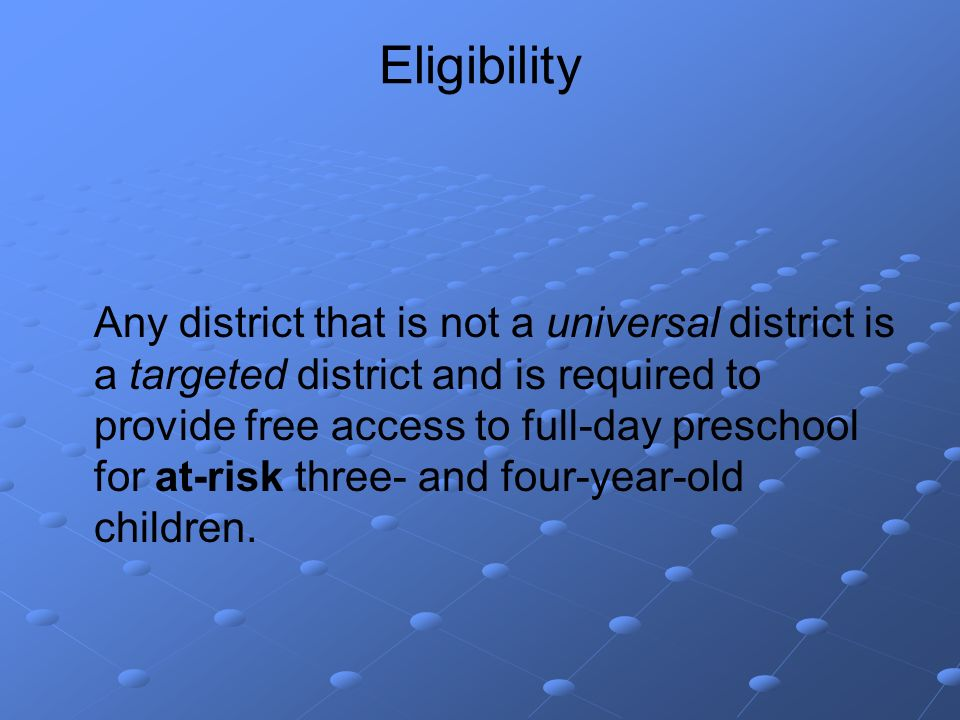 Eligibility Any district that is not a universal district is a targeted district and is required to provide free access to full-day preschool for at-risk three- and four-year-old children.