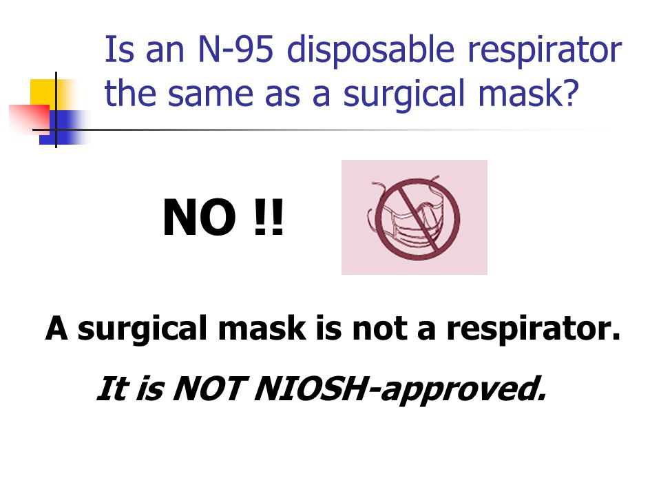 Is an N-95 disposable respirator the same as a surgical mask? A surgical mask is not a respirator. It is NOT NIOSH-approved. NO !!