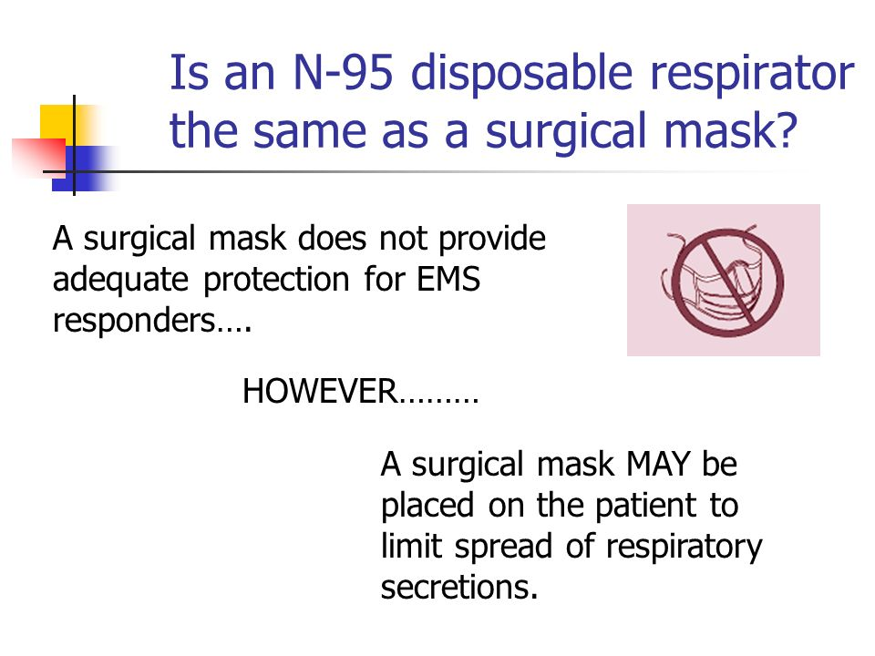 Is an N-95 disposable respirator the same as a surgical mask? A surgical mask does not provide adequate protection for EMS responders…. A surgical mas