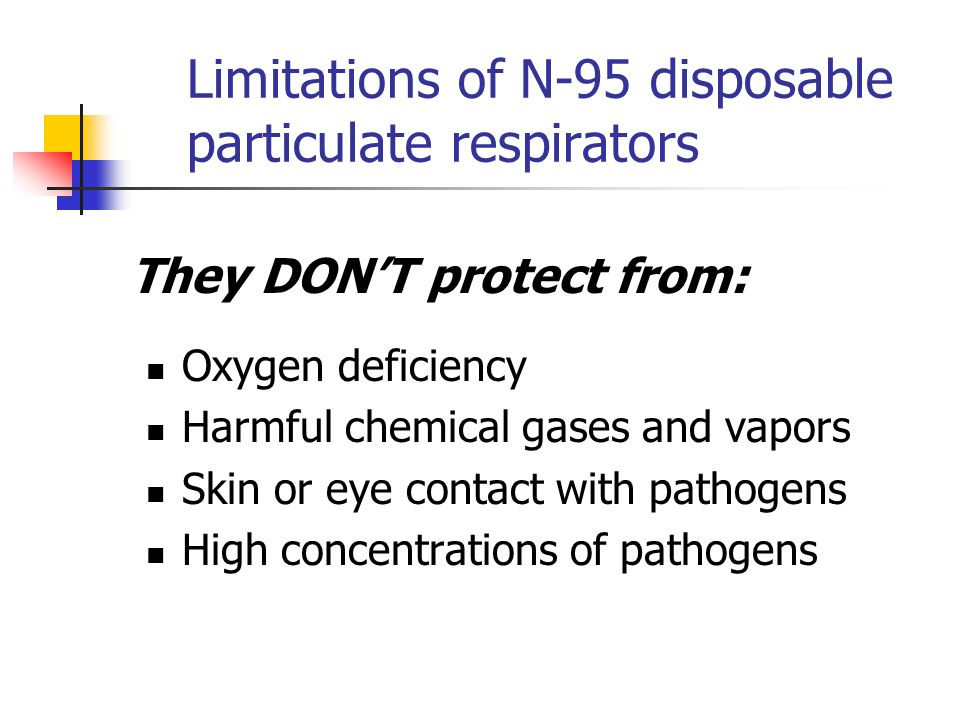 Limitations of N-95 disposable particulate respirators Oxygen deficiency Harmful chemical gases and vapors Skin or eye contact with pathogens High con