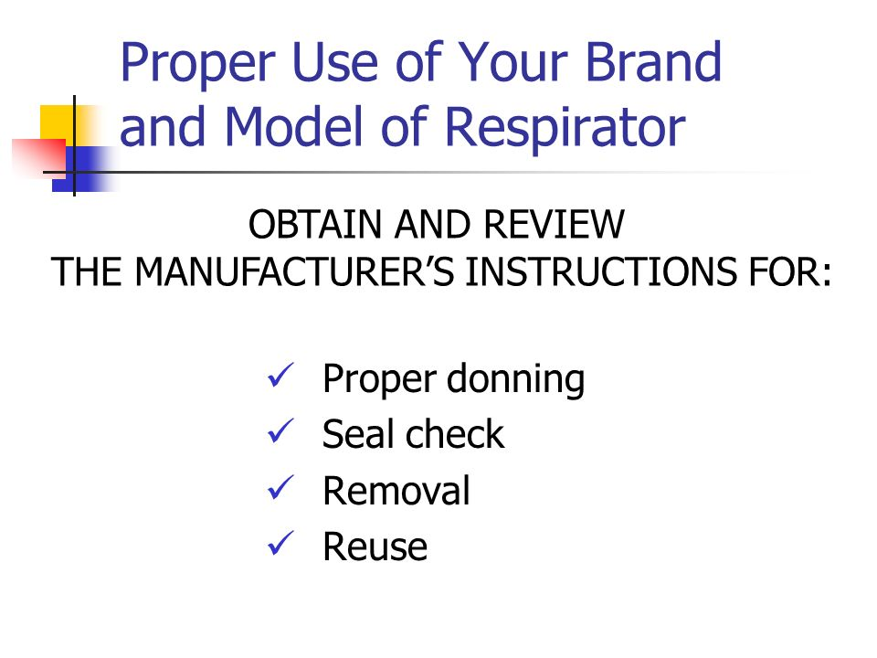 Proper Use of Your Brand and Model of Respirator Proper donning Seal check Removal Reuse OBTAIN AND REVIEW THE MANUFACTURERS INSTRUCTIONS FOR: