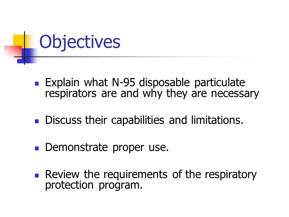 Objectives Explain what N-95 disposable particulate respirators are and why they are necessary Discuss their capabilities and limitations. Demonstrate