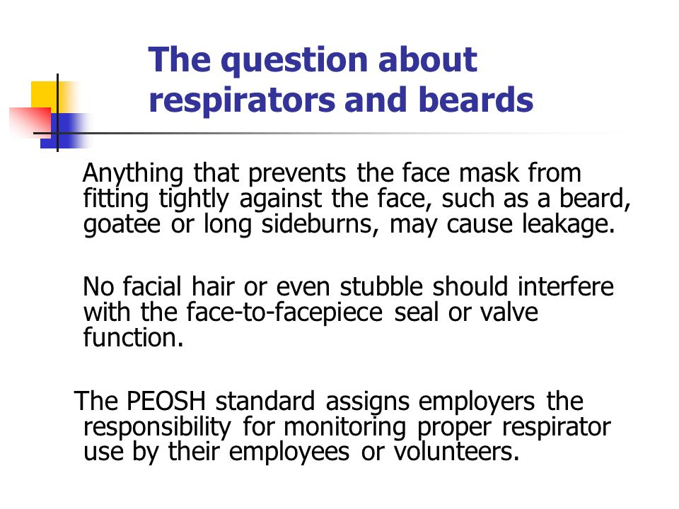 Anything that prevents the face mask from fitting tightly against the face, such as a beard, goatee or long sideburns, may cause leakage. No facial ha