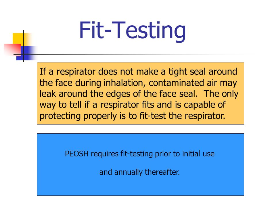 Fit-Testing If a respirator does not make a tight seal around the face during inhalation, contaminated air may leak around the edges of the face seal.