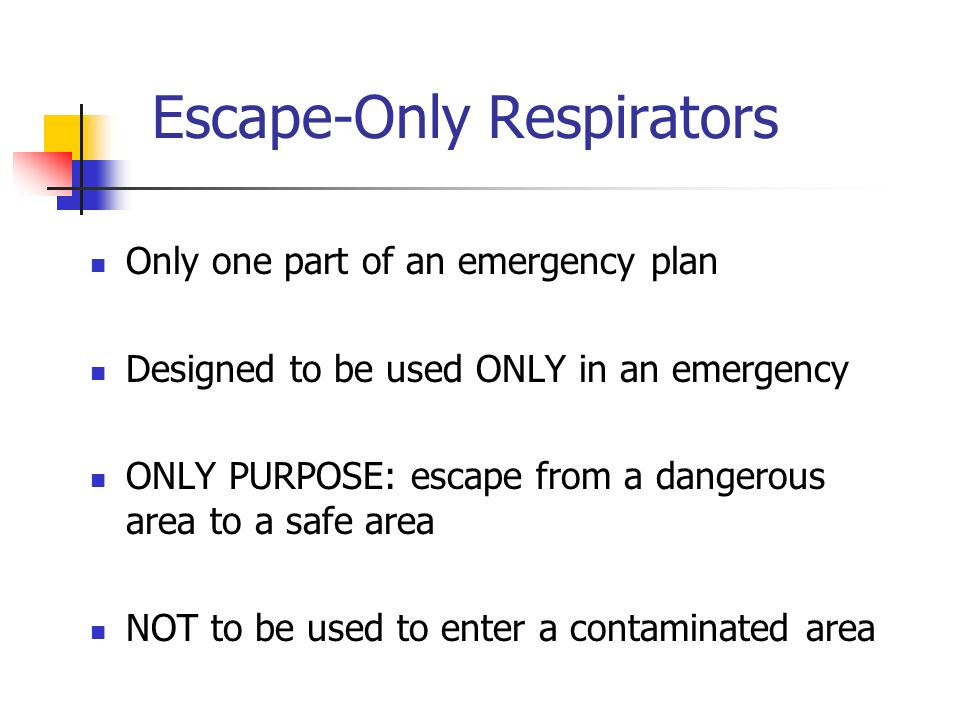 Escape-Only Respirators Only one part of an emergency plan Designed to be used ONLY in an emergency ONLY PURPOSE: escape from a dangerous area to a sa