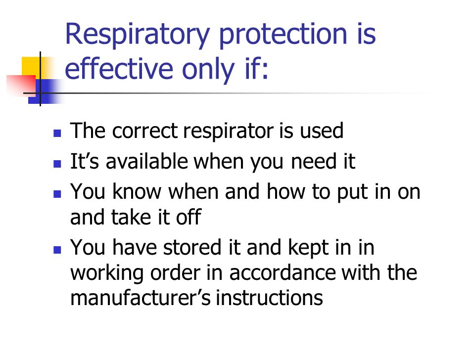 Respiratory protection is effective only if: The correct respirator is used Its available when you need it You know when and how to put in on and take