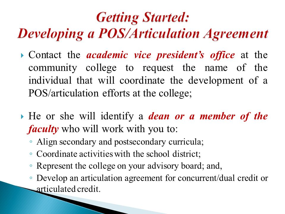 Contact the academic vice presidents office at the community college to request the name of the individual that will coordinate the development of a POS/articulation efforts at the college; He or she will identify a dean or a member of the faculty who will work with you to: Align secondary and postsecondary curricula; Coordinate activities with the school district; Represent the college on your advisory board; and, Develop an articulation agreement for concurrent/dual credit or articulated credit.