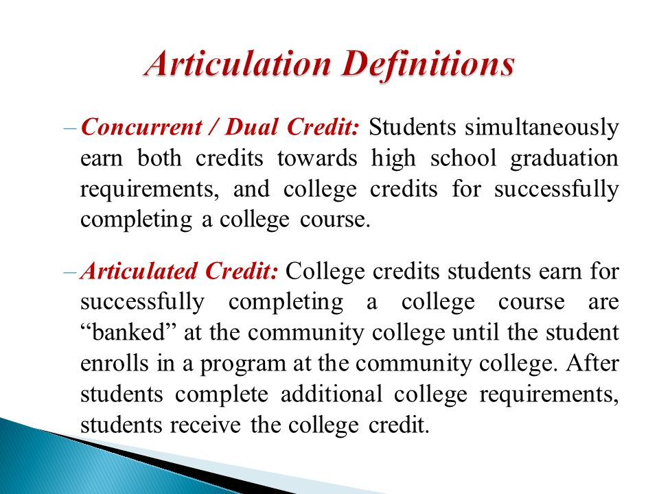 –Concurrent / Dual Credit: Students simultaneously earn both credits towards high school graduation requirements, and college credits for successfully