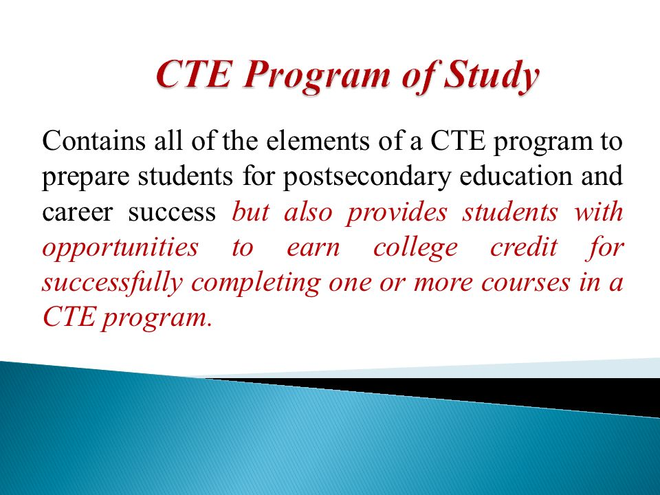 Leads to an industry-recognized credential, certificate in postsecondary education, apprenticeship, an associate or baccalaureate degree; Incorporates and aligns secondary and postsecondary elements; and, Ensures that students have a seamless transition from secondary into postsecondary education through the development of an articulation agreement or memorandum of understanding.