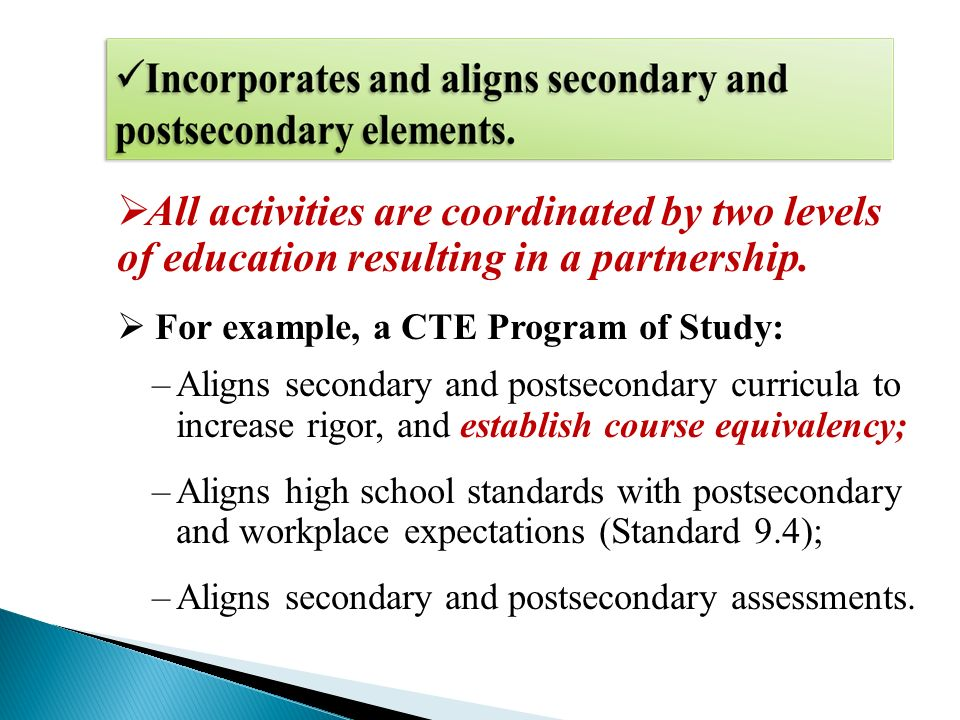All activities are coordinated by two levels of education resulting in a partnership. For example, a CTE Program of Study: –Aligns secondary and posts