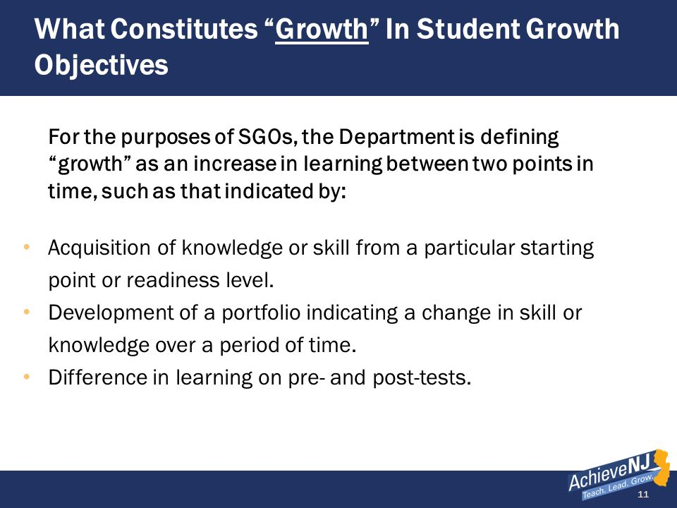 11 What Constitutes Growth In Student Growth Objectives For the purposes of SGOs, the Department is defining growth as an increase in learning between