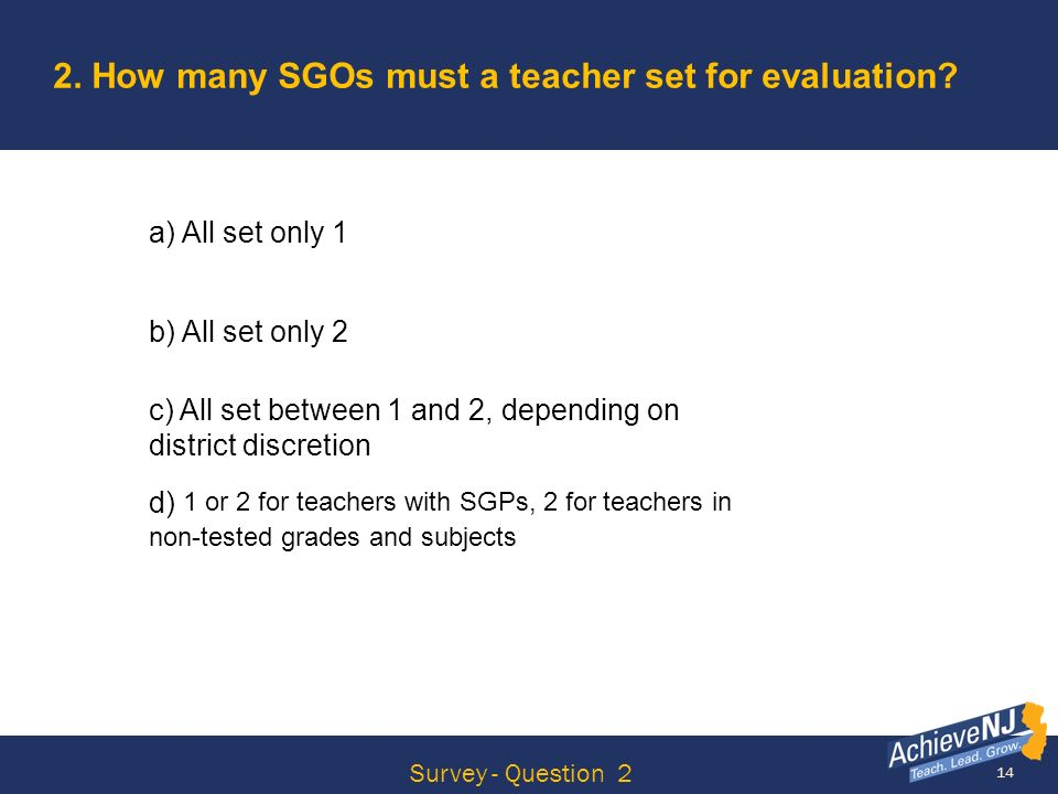 14 2. How many SGOs must a teacher set for evaluation? a) All set only 1 b) All set only 2 c) All set between 1 and 2, depending on district discretio