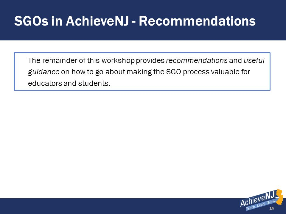 16 SGOs in AchieveNJ - Recommendations The remainder of this workshop provides recommendations and useful guidance on how to go about making the SGO p